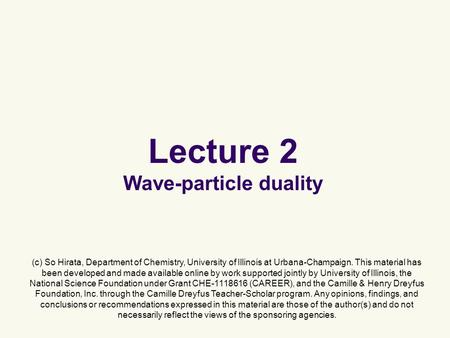 Lecture 2 Wave-particle duality (c) So Hirata, Department of Chemistry, University of Illinois at Urbana-Champaign. This material has been developed and.