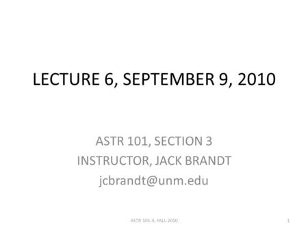 LECTURE 6, SEPTEMBER 9, 2010 ASTR 101, SECTION 3 INSTRUCTOR, JACK BRANDT 1ASTR 101-3, FALL 2010.