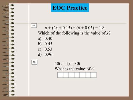 EOC Practice 24. x + (2x + 0.15) + (x + 0.05) = 1.8 Which of the following is the value of x? a)0.40 b)0.45 c)0.53 d)0.96 25. 50(t – 1) = 30t What is.
