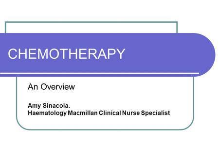 CHEMOTHERAPY An Overview Amy Sinacola. Haematology Macmillan Clinical Nurse Specialist.