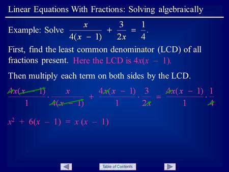 Table of Contents First, find the least common denominator (LCD) of all fractions present. Linear Equations With Fractions: Solving algebraically Example:
