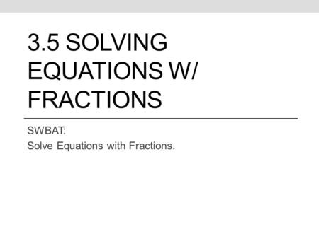 3.5 SOLVING EQUATIONS W/ FRACTIONS SWBAT: Solve Equations with Fractions.