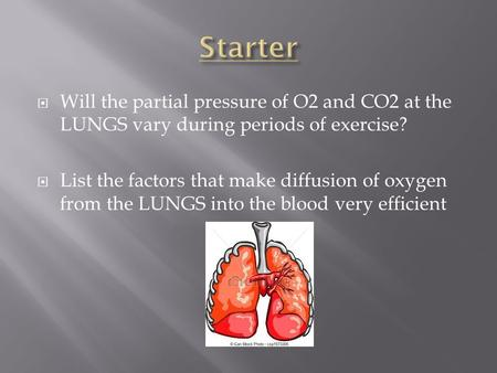  Will the partial pressure of O2 and CO2 at the LUNGS vary during periods of exercise?  List the factors that make diffusion of oxygen from the LUNGS.