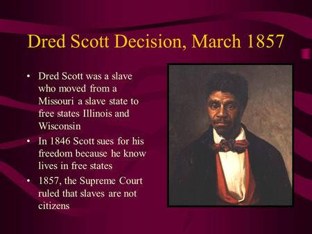 Dred Scott Decision, March 1857 Dred Scott was a slave who moved from a Missouri a slave state to free states Illinois and Wisconsin In 1846 Scott sues.