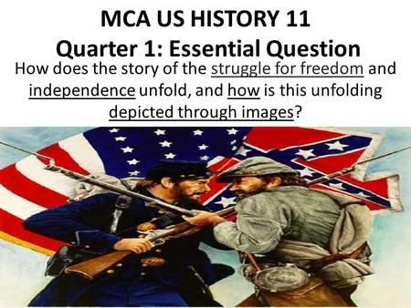 MCA US HISTORY 11 Quarter 1: Essential Question How does the story of the struggle for freedom and independence unfold, and how is this unfolding depicted.