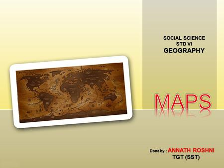 SOCIAL SCIENCE STD VI GEOGRAPHY Done by : ANNATH ROSHNI TGT (SST)