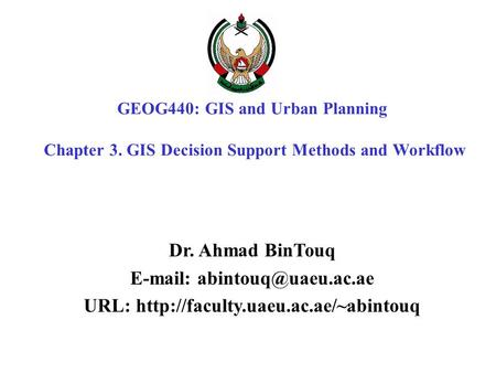 GEOG440: GIS and Urban Planning Chapter 3. GIS Decision Support Methods and Workflow Dr. Ahmad BinTouq   URL: