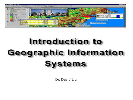 Dr. David Liu Objectives  Understand what a GIS is  Understand how a GIS functions  Spatial data representation  GIS application.