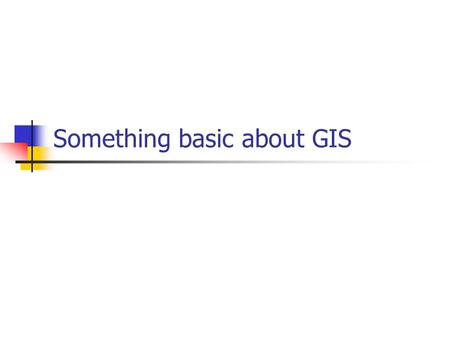 Something basic about GIS. What is GIS ? GIS = Geographic Information Systems Three components: Geography – the real world Information – data and information.