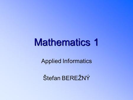 Mathematics1 Mathematics 1 Applied Informatics Štefan BEREŽNÝ.