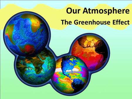 Our Atmosphere The Greenhouse Effect. The Sun The Sun provides the Earth with continuous heat and light.