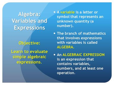 Algebra: Variables and Expressions variable A variable is a letter or symbol that represents an unknown quantity (a number). ALGEBRA. The branch of mathematics.