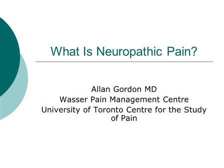 What Is Neuropathic Pain? Allan Gordon MD Wasser Pain Management Centre University of Toronto Centre for the Study of Pain.