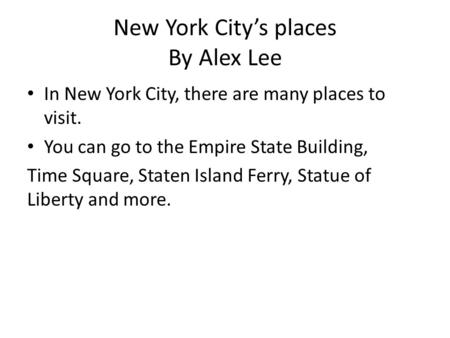 New York City's places By Alex Lee In New York City, there are many places to visit. You can go to the Empire State Building, Time Square, Staten Island.