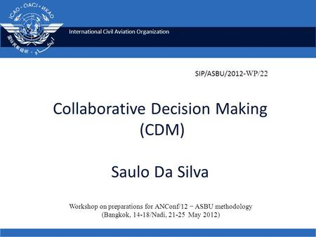 International Civil Aviation Organization Collaborative Decision Making (CDM) Saulo Da Silva Workshop on preparations for ANConf/12 − ASBU methodology.