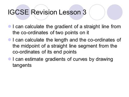 IGCSE Revision Lesson 3 I can calculate the gradient of a straight line from the co-ordinates of two points on it I can calculate the length and the co-ordinates.