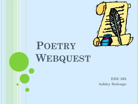 P OETRY W EBQUEST EDU 505 Ashley Dolengo. I NTRODUCTION Poetry is an integral part of literature and art and is actually referred to as literary art because.