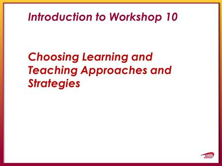 Introduction to Workshop 10 Choosing Learning and Teaching Approaches and Strategies.