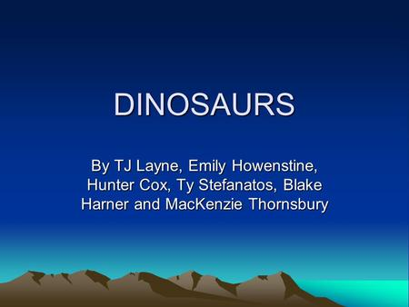 DINOSAURS By TJ Layne, Emily Howenstine, Hunter Cox, Ty Stefanatos, Blake Harner and MacKenzie Thornsbury.