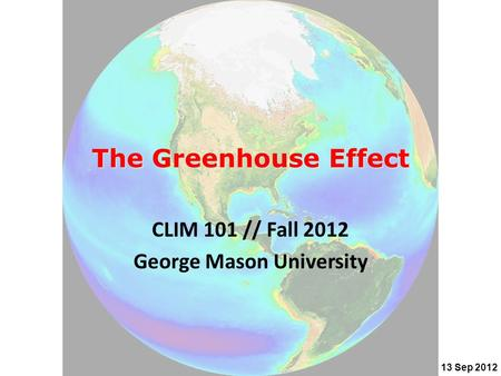 The Greenhouse Effect CLIM 101 // Fall 2012 George Mason University 13 Sep 2012.