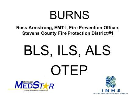 BURNS BLS, ILS, ALS OTEP Russ Armstrong, EMT-I, Fire Prevention Officer, Stevens County Fire Protection District #1.