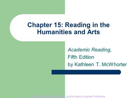 © 2004 Pearson Education, Inc., publishing as Longman Publishers Chapter 15: Reading in the Humanities and Arts Academic Reading, Fifth Edition by Kathleen.