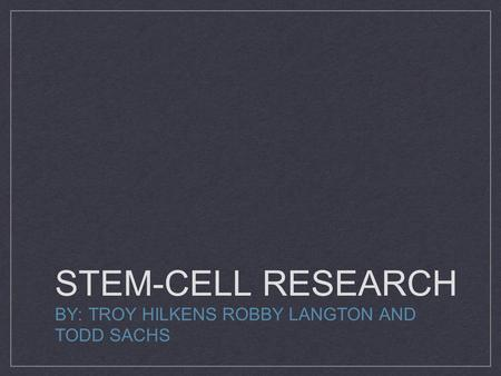STEM-CELL RESEARCH BY: TROY HILKENS ROBBY LANGTON AND TODD SACHS.