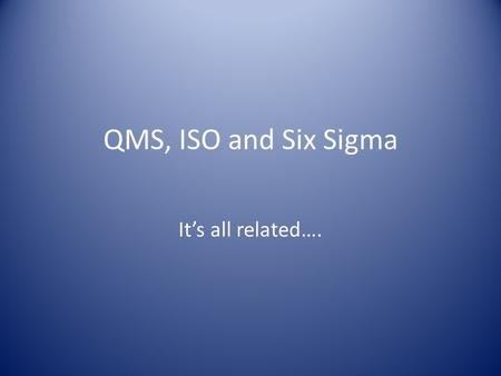 QMS, ISO and Six Sigma It's all related….. QMS Any Quality Management System must satisfy four requirements: Processes must be defined and their procedures.