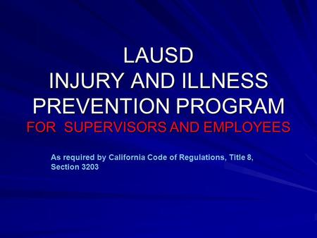 LAUSD INJURY AND ILLNESS PREVENTION PROGRAM FOR SUPERVISORS AND EMPLOYEES As required by California Code of Regulations, Title 8, Section 3203.