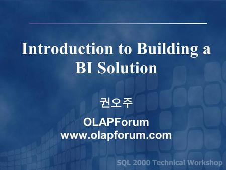 Introduction to Building a BI Solution 권오주 OLAPForum www.olapforum.com.