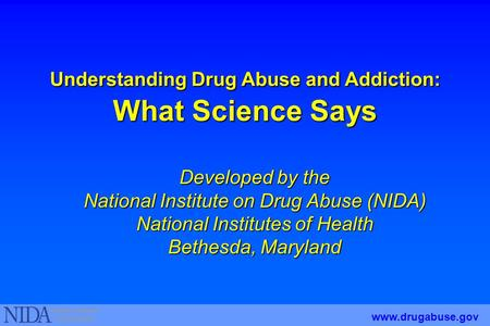 Understanding Drug Abuse and Addiction: What Science Says Developed by the National Institute on Drug Abuse (NIDA) National Institutes of Health Bethesda,