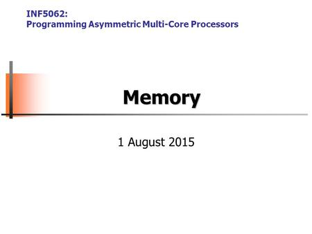 Memory INF5062: Programming Asymmetric Multi-Core Processors 1 August 2015.