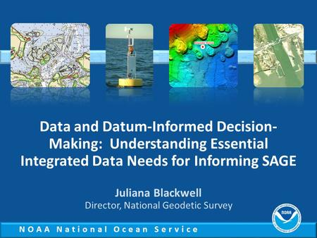 NOAA National Ocean Service Data and Datum-Informed Decision- Making: Understanding Essential Integrated Data Needs for Informing SAGE Juliana Blackwell.