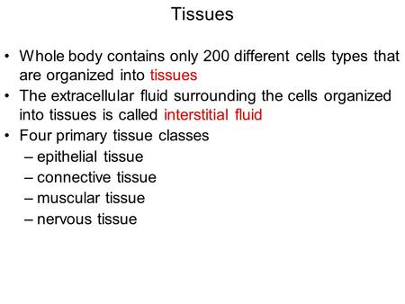 Tissues Whole body contains only 200 different cells types that are organized into tissues The extracellular fluid surrounding the cells organized into.