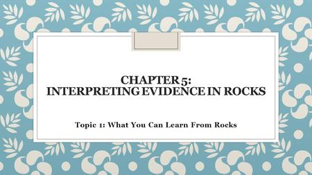 CHAPTER 5: INTERPRETING EVIDENCE IN ROCKS Topic 1: What You Can Learn From Rocks.