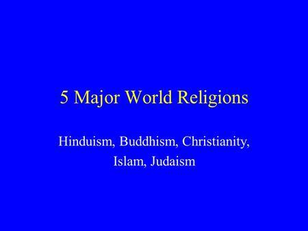 5 Major World Religions Hinduism, Buddhism, Christianity, Islam, Judaism.