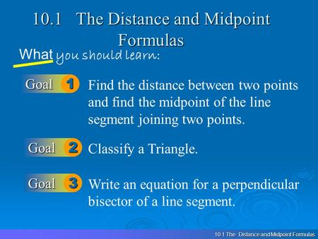 10.1 The Distance and Midpoint Formulas What you should learn: Goal1 Goal2 Find the distance between two points and find the midpoint of the line segment.