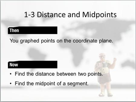 1-3 Distance and Midpoints You graphed points on the coordinate plane. Find the distance between two points. Find the midpoint of a segment.