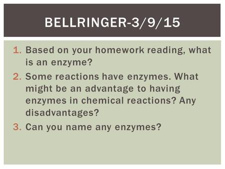 1.Based on your homework reading, what is an enzyme? 2.Some reactions have enzymes. What might be an advantage to having enzymes in chemical reactions?
