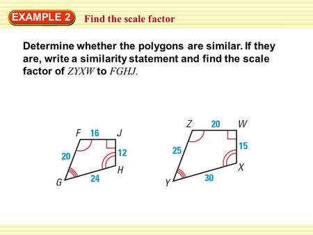 EXAMPLE 2 Find the scale factor Determine whether the polygons are similar. If they are, write a similarity statement and find the scale factor of ZYXW.