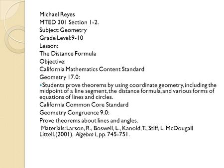 Michael Reyes MTED 301 Section 1-2. Subject: Geometry Grade Level:9-10 Lesson: The Distance Formula Objective: California Mathematics Content Standard.