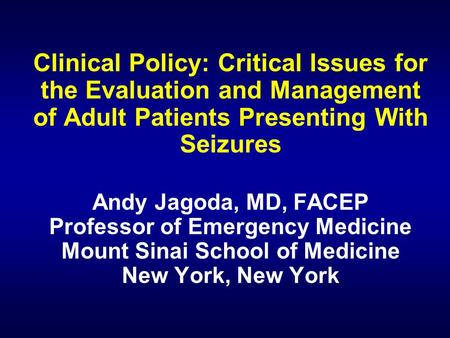 Clinical Policy: Critical Issues for the Evaluation and Management of Adult Patients Presenting With Seizures Andy Jagoda, MD, FACEP Professor of Emergency.