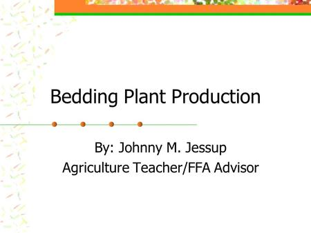Bedding Plant Production By: Johnny M. Jessup Agriculture Teacher/FFA Advisor.