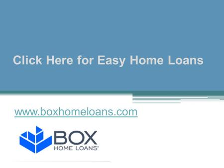 Click Here for Easy Home Loans - www.boxhomeloans.com