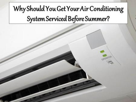Why Should You Get Your Air Conditioning System Serviced Before Summer?