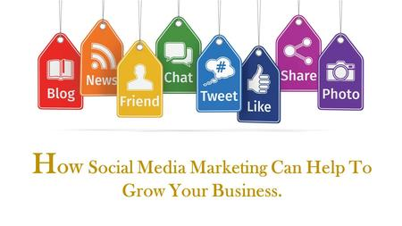 H ow Social Media Marketing Can Help To Grow Your Business.
