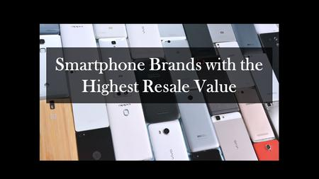 Smartphone Brands with the Highest Resale Value.