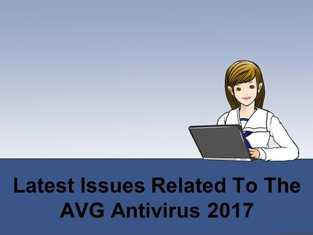Latest Issues Related To The AVG Antivirus 2017
