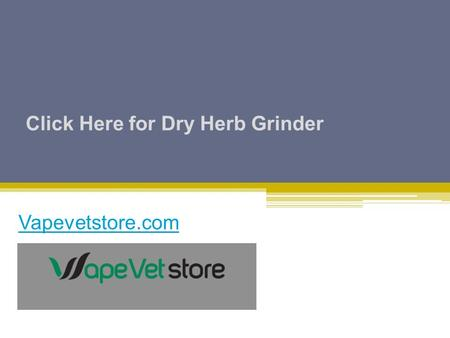 Click Here for Dry Herb Grinder Vapevetstore.com.