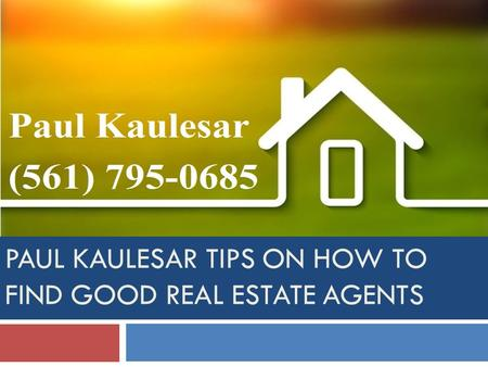 PAUL KAULESAR TIPS ON HOW TO FIND GOOD REAL ESTATE AGENTS.